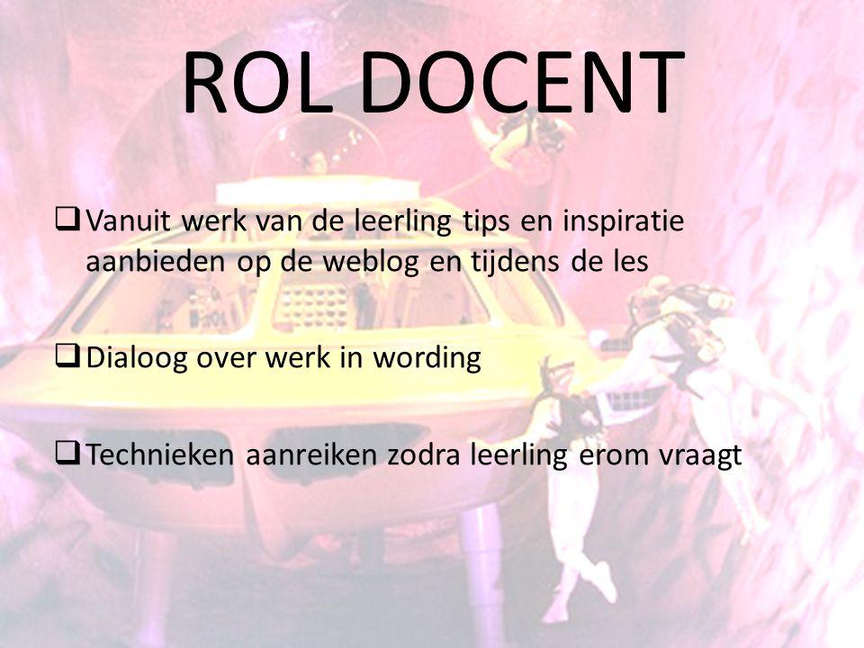 ROL DOCENT  Vanuit werk van de leerling tips en inspiratie aanbieden op de weblog en tijdens de les  Dialoog over werk in wording  Technieken aanre