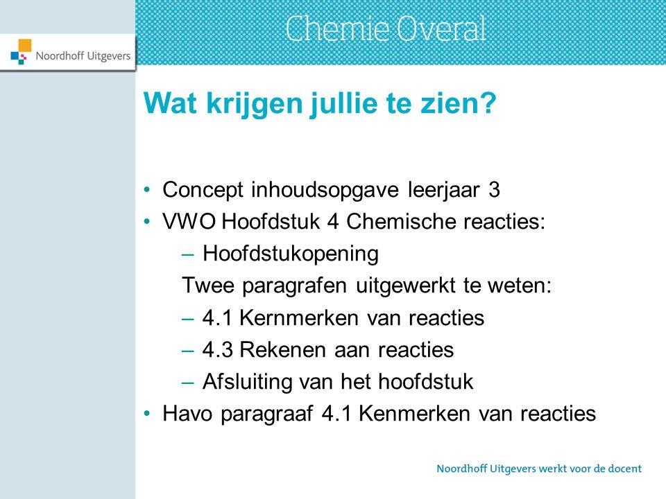 Wat krijgen jullie te zien? Concept inhoudsopgave leerjaar 3 VWO Hoofdstuk 4 Chemische reacties: –Hoofdstukopening Twee paragrafen uitgewerkt te weten