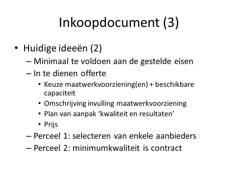 Inkoopdocument (3) Huidige ideeën (2) – Minimaal te voldoen aan de gestelde eisen – In te dienen offerte Keuze maatwerkvoorziening(en) + beschikbare capaciteit Omschrijving invulling maatwerkvoorziening Plan van aanpak 'kwaliteit en resultaten' Prijs – Perceel 1: selecteren van enkele aanbieders – Perceel 2: minimumkwaliteit is contract