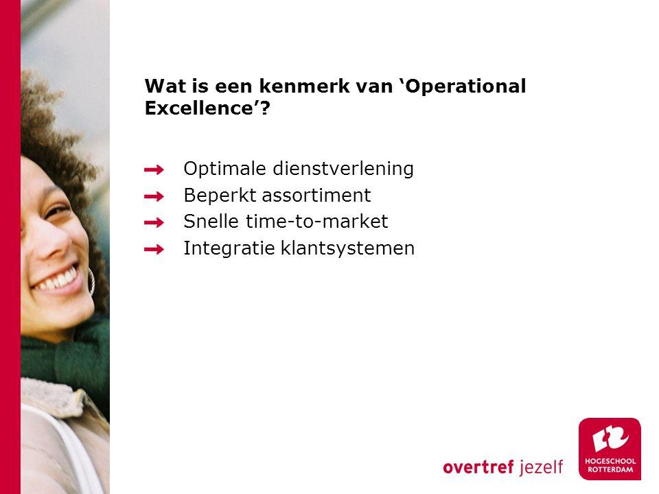 Wat is een kenmerk van 'Operational Excellence'? Optimale dienstverlening Beperkt assortiment Snelle time-to-market Integratie klantsystemen
