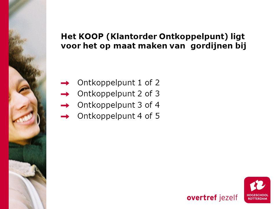 Het KOOP (Klantorder Ontkoppelpunt) ligt voor het op maat maken van gordijnen bij Ontkoppelpunt 1 of 2 Ontkoppelpunt 2 of 3 Ontkoppelpunt 3 of 4 Ontko