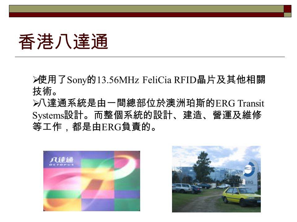 香港八達通  使用了 Sony 的 13.56MHz FeliCia RFID 晶片及其他相關 技術。  八達通系統是由一間總部位於澳洲珀斯的 ERG Transit Systems 設計。而整個系統的設計、建造、營運及維修 等工作,都是由 ERG 負責的。