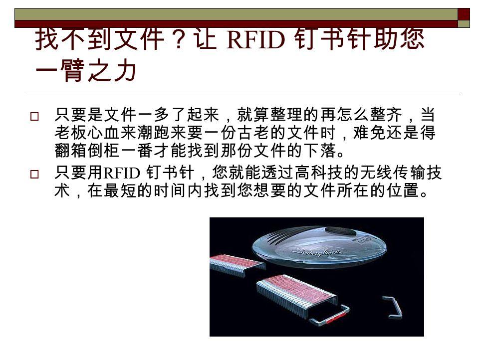 找不到文件?让 RFID 钉书针助您 一臂之力  只要是文件一多了起来,就算整理的再怎么整齐,当 老板心血来潮跑来要一份古老的文件时,难免还是得 翻箱倒柜一番才能找到那份文件的下落。  只要用 RFID 钉书针,您就能透过高科技的无线传输技 术,在最短的时间内找到您想要的文件所在的位置。