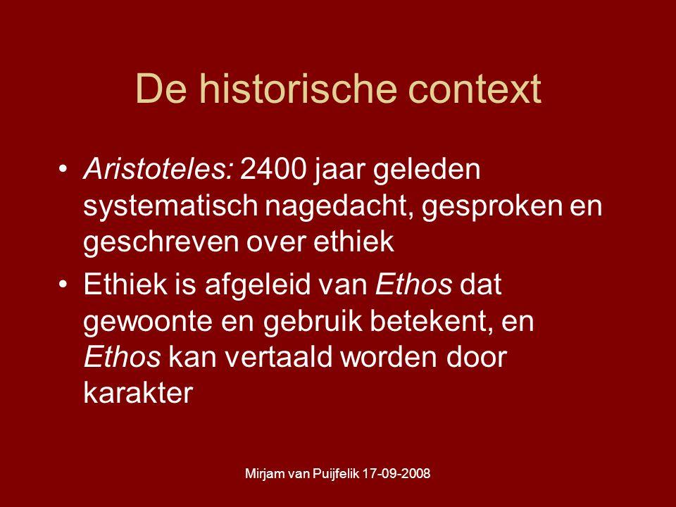 Mirjam van Puijfelik 17-09-2008 De historische context Aristoteles: 2400 jaar geleden systematisch nagedacht, gesproken en geschreven over ethiek Ethiek is afgeleid van Ethos dat gewoonte en gebruik betekent, en Ethos kan vertaald worden door karakter