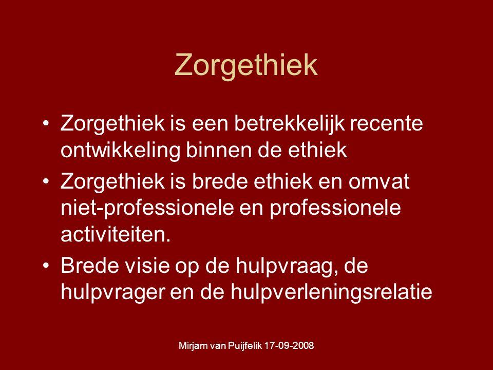 Mirjam van Puijfelik 17-09-2008 Zorgethiek Zorgethiek is een betrekkelijk recente ontwikkeling binnen de ethiek Zorgethiek is brede ethiek en omvat niet-professionele en professionele activiteiten.