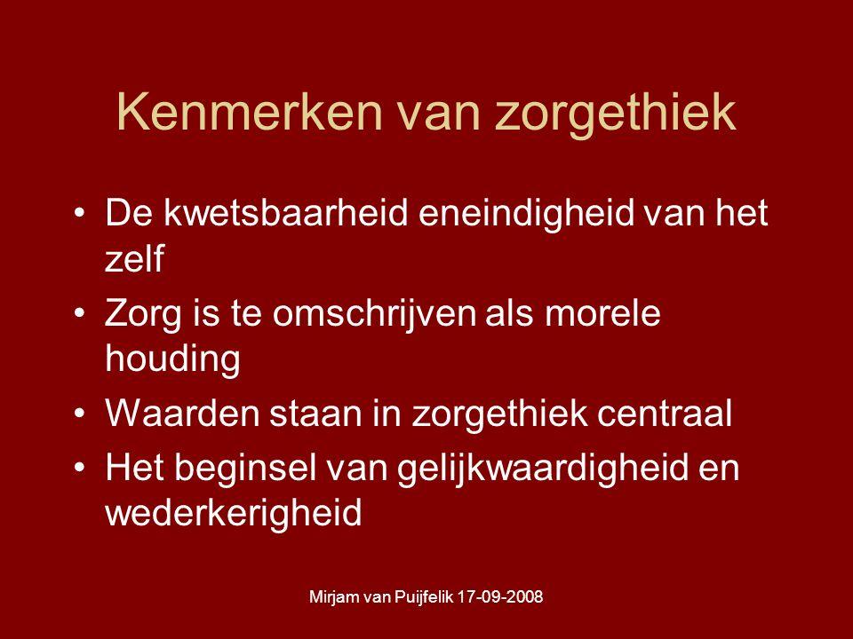 Mirjam van Puijfelik 17-09-2008 Kenmerken van zorgethiek De kwetsbaarheid eneindigheid van het zelf Zorg is te omschrijven als morele houding Waarden staan in zorgethiek centraal Het beginsel van gelijkwaardigheid en wederkerigheid
