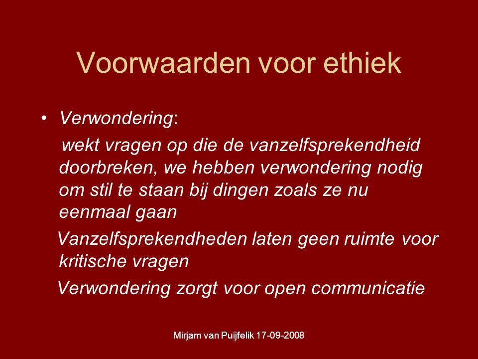 Mirjam van Puijfelik 17-09-2008 Voorwaarden voor ethiek Verwondering: wekt vragen op die de vanzelfsprekendheid doorbreken, we hebben verwondering nodig om stil te staan bij dingen zoals ze nu eenmaal gaan Vanzelfsprekendheden laten geen ruimte voor kritische vragen Verwondering zorgt voor open communicatie