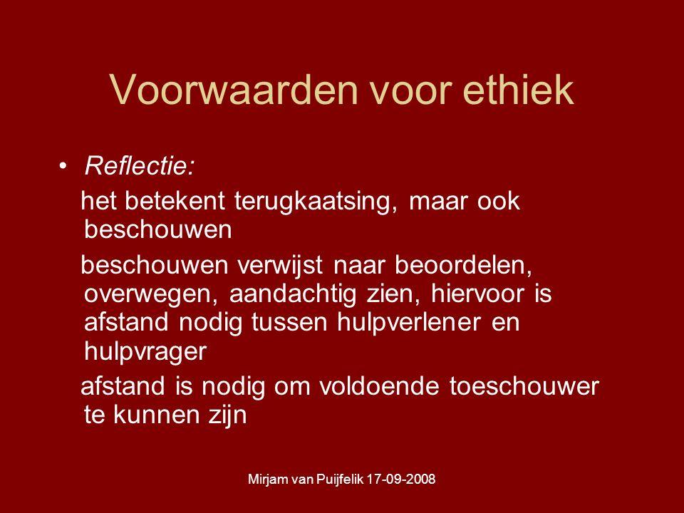 Mirjam van Puijfelik 17-09-2008 Voorwaarden voor ethiek Reflectie: het betekent terugkaatsing, maar ook beschouwen beschouwen verwijst naar beoordelen, overwegen, aandachtig zien, hiervoor is afstand nodig tussen hulpverlener en hulpvrager afstand is nodig om voldoende toeschouwer te kunnen zijn