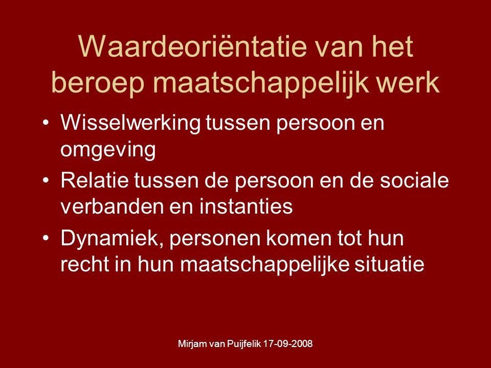 Mirjam van Puijfelik 17-09-2008 Waardeoriëntatie van het beroep maatschappelijk werk Wisselwerking tussen persoon en omgeving Relatie tussen de persoon en de sociale verbanden en instanties Dynamiek, personen komen tot hun recht in hun maatschappelijke situatie
