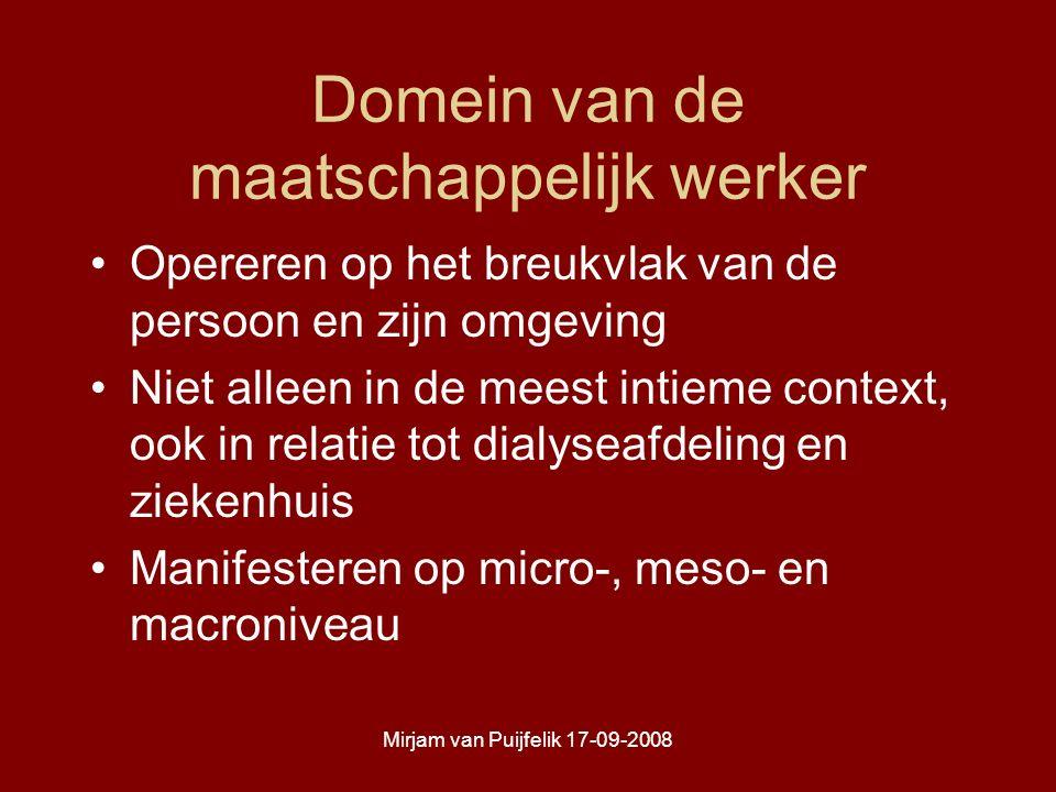 Mirjam van Puijfelik 17-09-2008 Domein van de maatschappelijk werker Opereren op het breukvlak van de persoon en zijn omgeving Niet alleen in de meest intieme context, ook in relatie tot dialyseafdeling en ziekenhuis Manifesteren op micro-, meso- en macroniveau