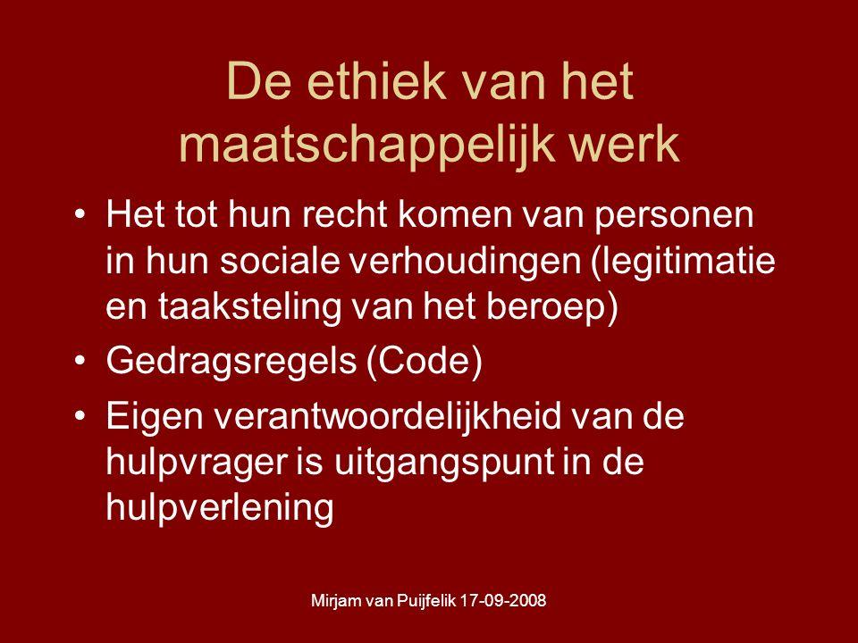 Mirjam van Puijfelik 17-09-2008 De ethiek van het maatschappelijk werk Het tot hun recht komen van personen in hun sociale verhoudingen (legitimatie en taaksteling van het beroep) Gedragsregels (Code) Eigen verantwoordelijkheid van de hulpvrager is uitgangspunt in de hulpverlening