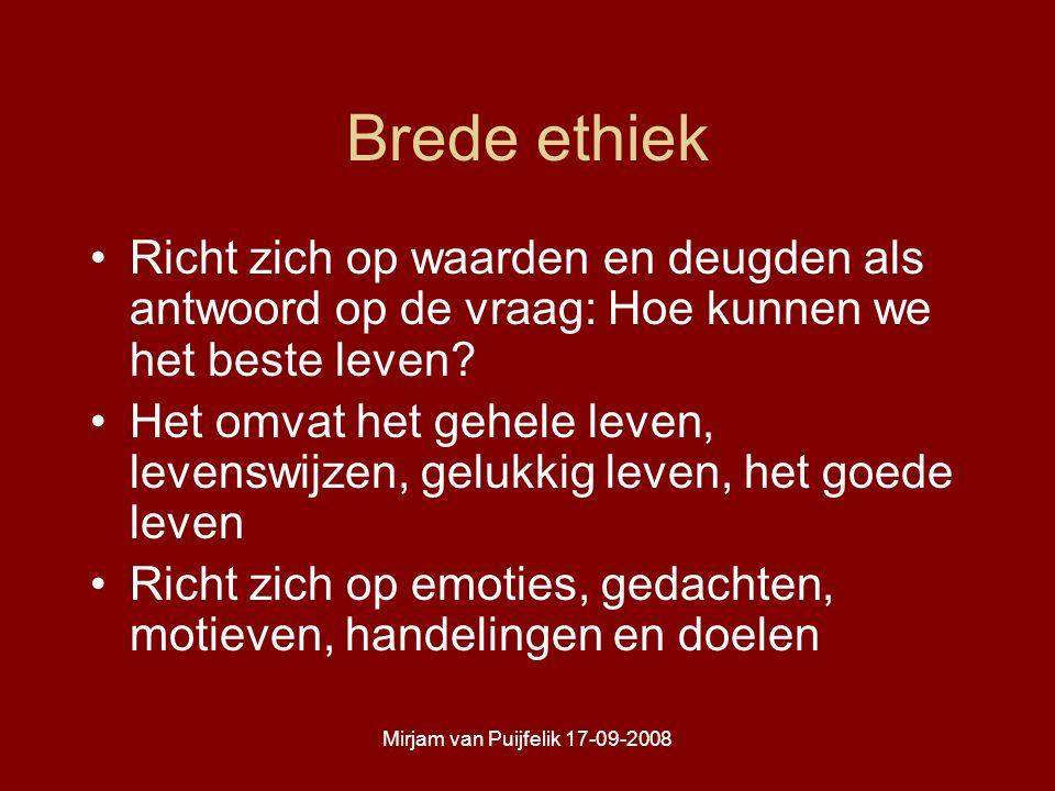 Mirjam van Puijfelik 17-09-2008 Brede ethiek Richt zich op waarden en deugden als antwoord op de vraag: Hoe kunnen we het beste leven.