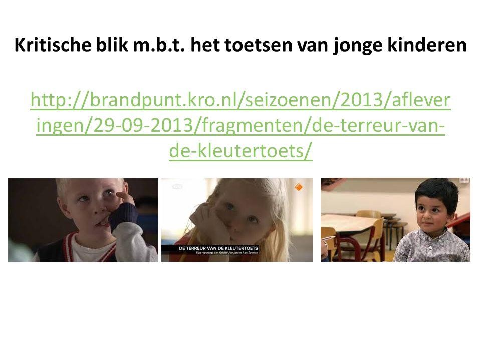 Kritische blik m.b.t. het toetsen van jonge kinderen http://brandpunt.kro.nl/seizoenen/2013/aflever ingen/29-09-2013/fragmenten/de-terreur-van- de-kle