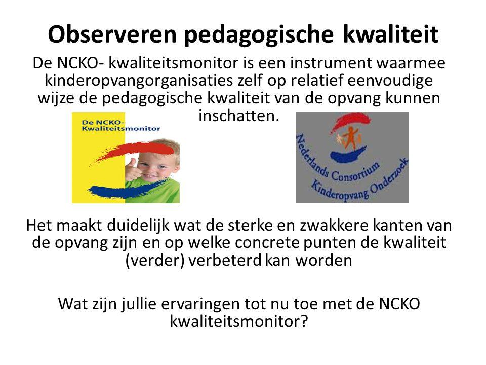 Observeren pedagogische kwaliteit De NCKO- kwaliteitsmonitor is een instrument waarmee kinderopvangorganisaties zelf op relatief eenvoudige wijze de p