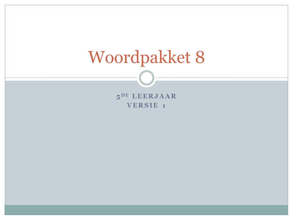 5 DE LEERJAAR VERSIE 1 Woordpakket 8