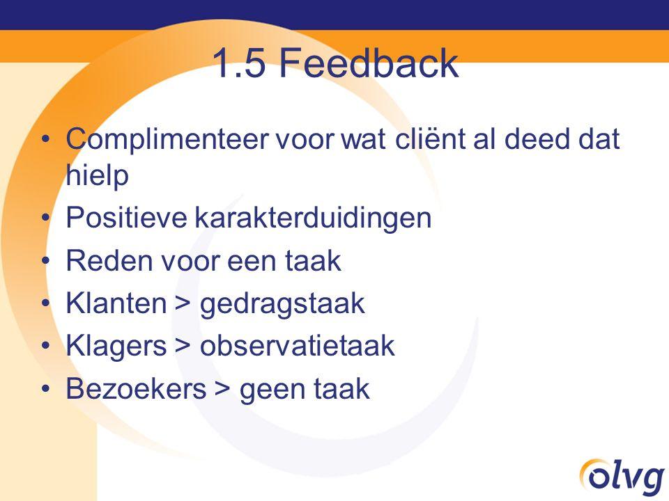 1.5 Feedback Complimenteer voor wat cliënt al deed dat hielp Positieve karakterduidingen Reden voor een taak Klanten > gedragstaak Klagers > observati
