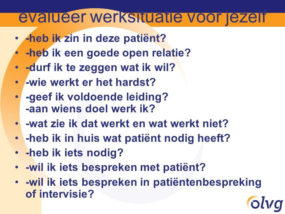 evalueer werksituatie voor jezelf -heb ik zin in deze patiënt? -heb ik een goede open relatie? -durf ik te zeggen wat ik wil? -wie werkt er het hardst