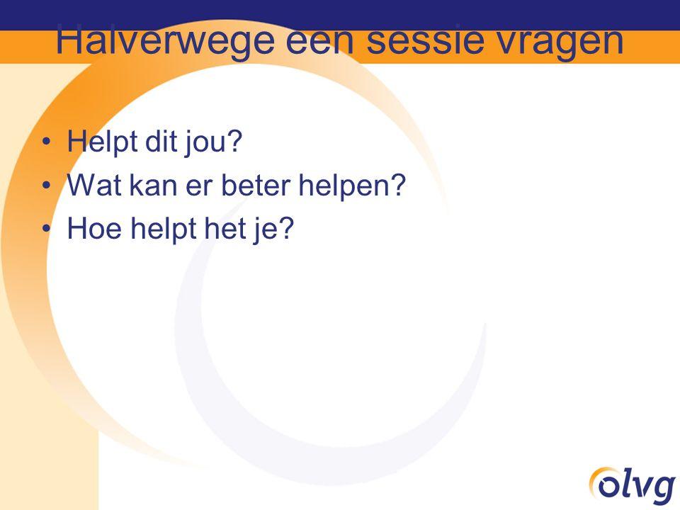 Halverwege een sessie vragen Helpt dit jou? Wat kan er beter helpen? Hoe helpt het je?