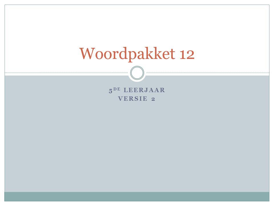 5 DE LEERJAAR VERSIE 2 Woordpakket 12