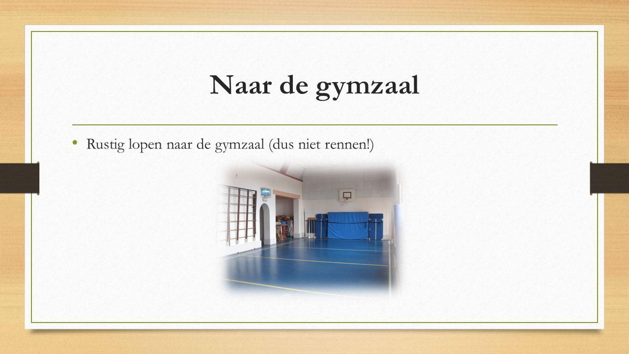 Naar de gymzaal Rustig lopen naar de gymzaal (dus niet rennen!)