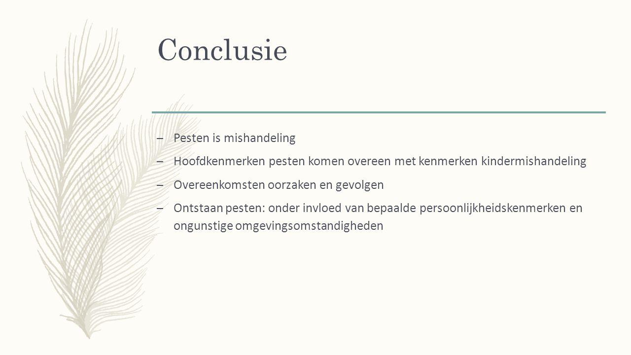 Conclusie – Pesten is mishandeling – Hoofdkenmerken pesten komen overeen met kenmerken kindermishandeling – Overeenkomsten oorzaken en gevolgen – Ontstaan pesten: onder invloed van bepaalde persoonlijkheidskenmerken en ongunstige omgevingsomstandigheden