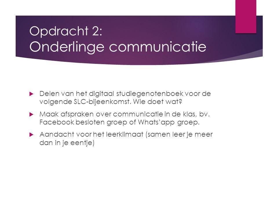 Opdracht 2: Onderlinge communicatie  Delen van het digitaal studiegenotenboek voor de volgende SLC-bijeenkomst. Wie doet wat?  Maak afspraken over c