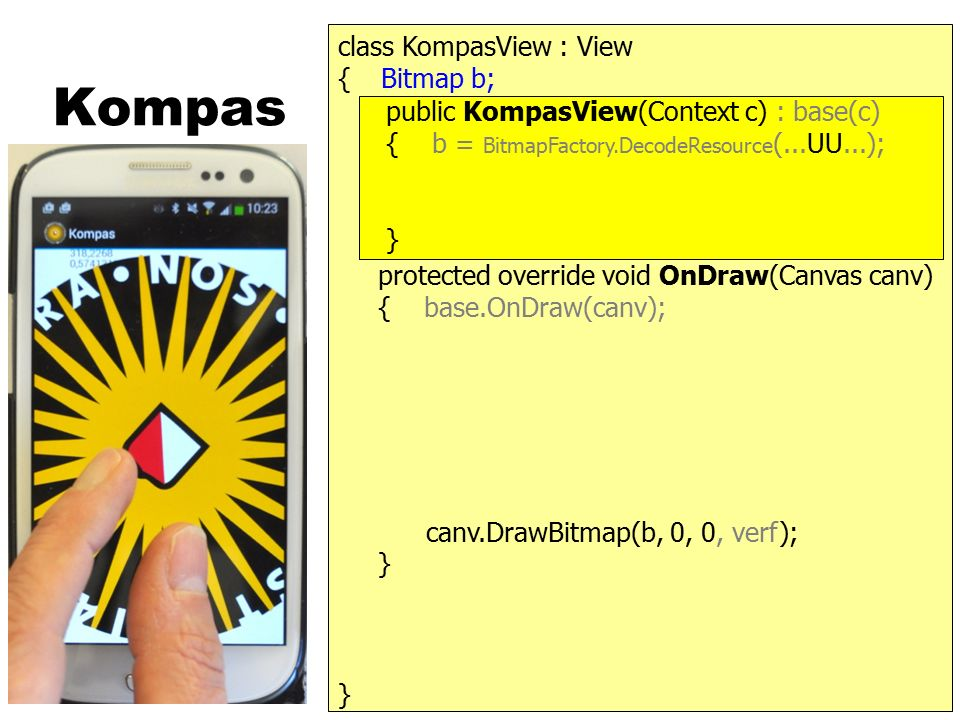 Kompas } { protected override void OnDraw(Canvas canv) { base.OnDraw(canv); } public KompasView(Context c) : base(c) { b = BitmapFactory.DecodeResource (...UU...); } class KompasView : View Bitmap b; canv.DrawBitmap(b, 0, 0, verf);