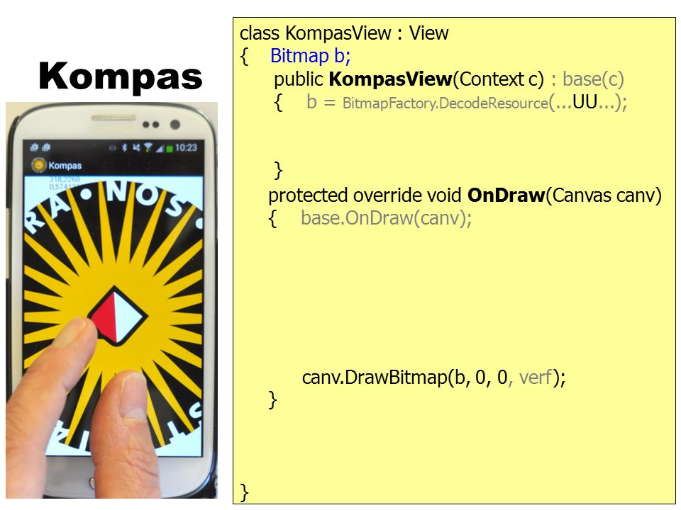 Kompas } { protected override void OnDraw(Canvas canv) { base.OnDraw(canv); } public KompasView(Context c) : base(c) { b = BitmapFactory.DecodeResourc
