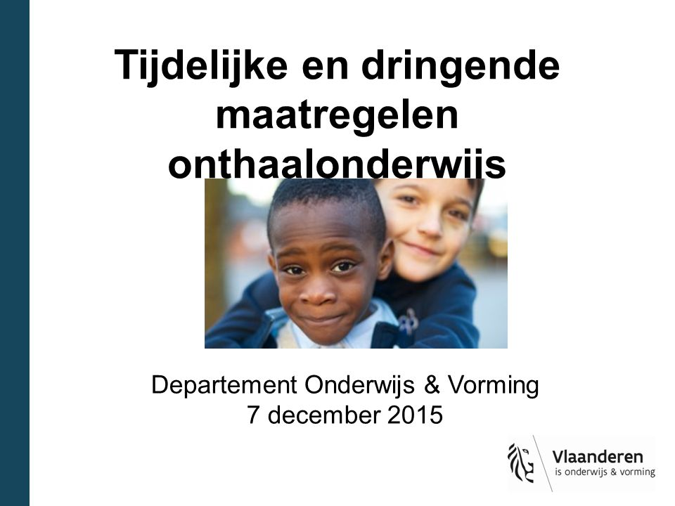 Tijdelijke en dringende maatregelen onthaalonderwijs Departement Onderwijs & Vorming 7 december 2015