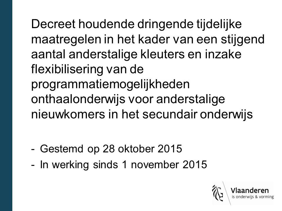 Decreet houdende dringende tijdelijke maatregelen in het kader van een stijgend aantal anderstalige kleuters en inzake flexibilisering van de programmatiemogelijkheden onthaalonderwijs voor anderstalige nieuwkomers in het secundair onderwijs -Gestemd op 28 oktober 2015 -In werking sinds 1 november 2015