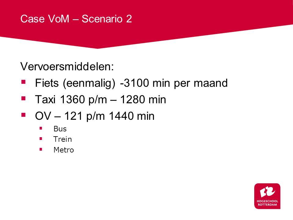 Case VoM – Scenario 2 Vervoersmiddelen:  Fiets (eenmalig) -3100 min per maand  Taxi 1360 p/m – 1280 min  OV – 121 p/m 1440 min  Bus  Trein  Metro