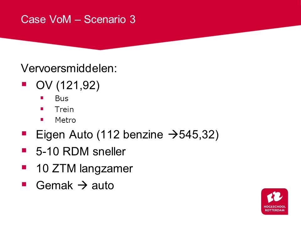 Case VoM – Scenario 3 Vervoersmiddelen:  OV (121,92)  Bus  Trein  Metro  Eigen Auto (112 benzine  545,32)  5-10 RDM sneller  10 ZTM langzamer  Gemak  auto