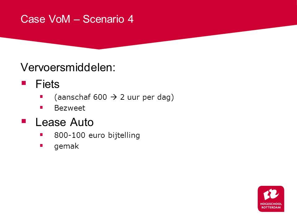 Case VoM – Scenario 4 Vervoersmiddelen:  Fiets  (aanschaf 600  2 uur per dag)  Bezweet  Lease Auto  800-100 euro bijtelling  gemak