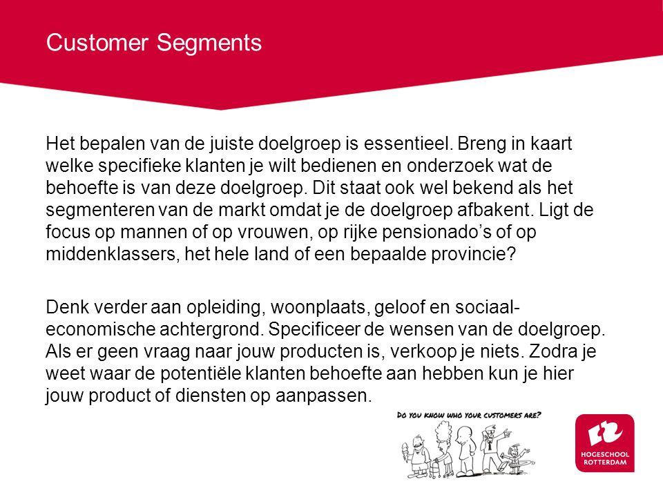 Customer Segments Het bepalen van de juiste doelgroep is essentieel. Breng in kaart welke specifieke klanten je wilt bedienen en onderzoek wat de beho