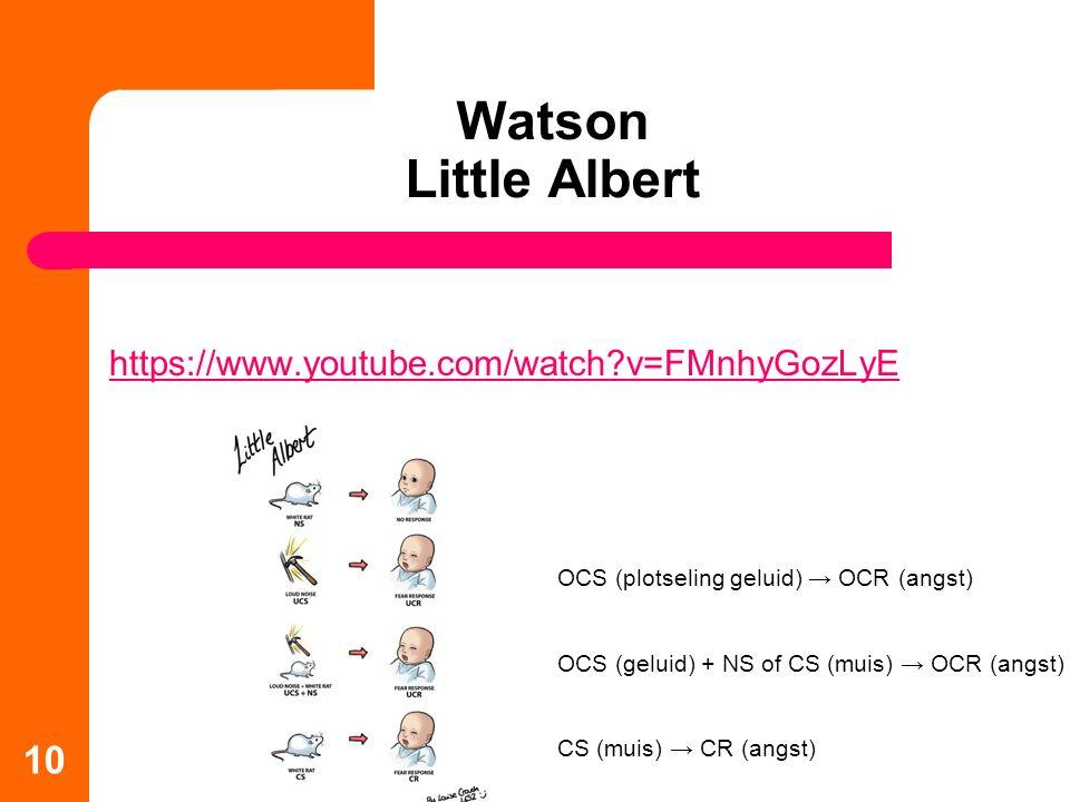 Watson Little Albert https://www.youtube.com/watch?v=FMnhyGozLyE 10 OCS (plotseling geluid) → OCR (angst) OCS (geluid) + NS of CS (muis) → OCR (angst) CS (muis) → CR (angst)