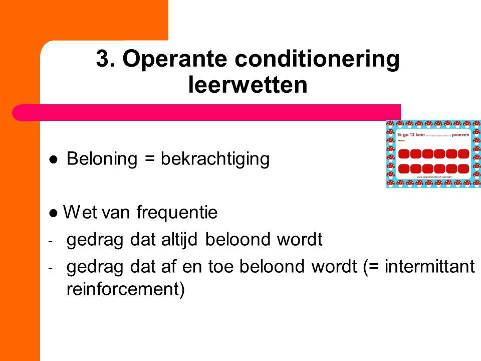 3. Operante conditionering leerwetten Beloning = bekrachtiging Wet van frequentie - gedrag dat altijd beloond wordt - gedrag dat af en toe beloond wor