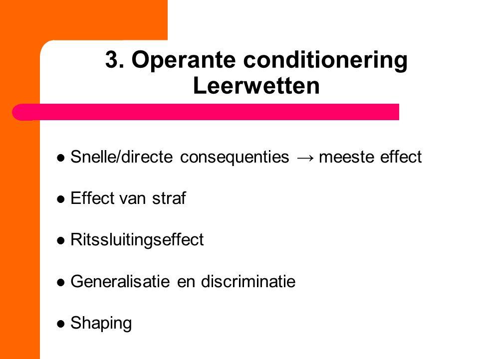 3. Operante conditionering Leerwetten Snelle/directe consequenties → meeste effect Effect van straf Ritssluitingseffect Generalisatie en discriminatie