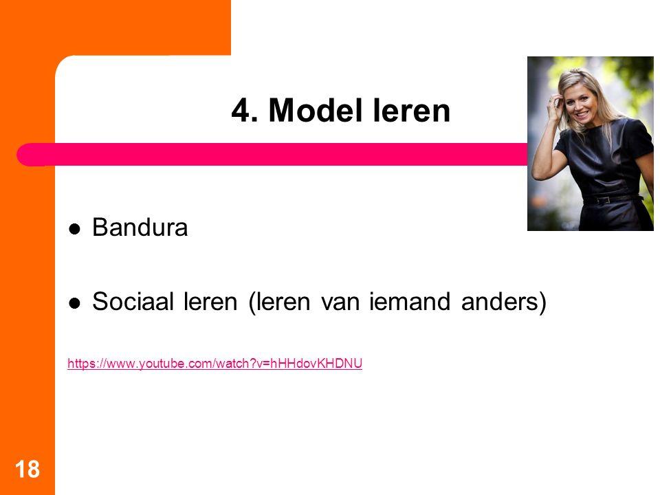 4. Model leren Bandura Sociaal leren (leren van iemand anders) https://www.youtube.com/watch?v=hHHdovKHDNU 18