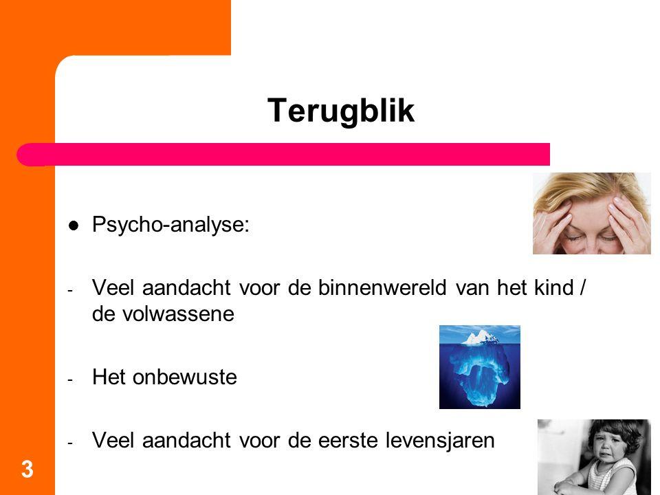 Terugblik Psycho-analyse: - Veel aandacht voor de binnenwereld van het kind / de volwassene - Het onbewuste - Veel aandacht voor de eerste levensjaren