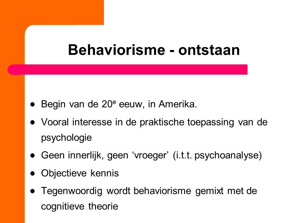 Behaviorisme - ontstaan Begin van de 20 e eeuw, in Amerika. Vooral interesse in de praktische toepassing van de psychologie Geen innerlijk, geen 'vroe