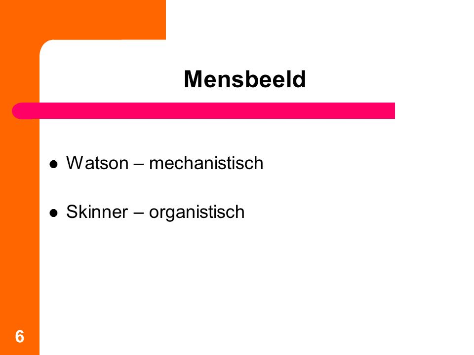 Watson – mechanistisch Skinner – organistisch 6 Mensbeeld