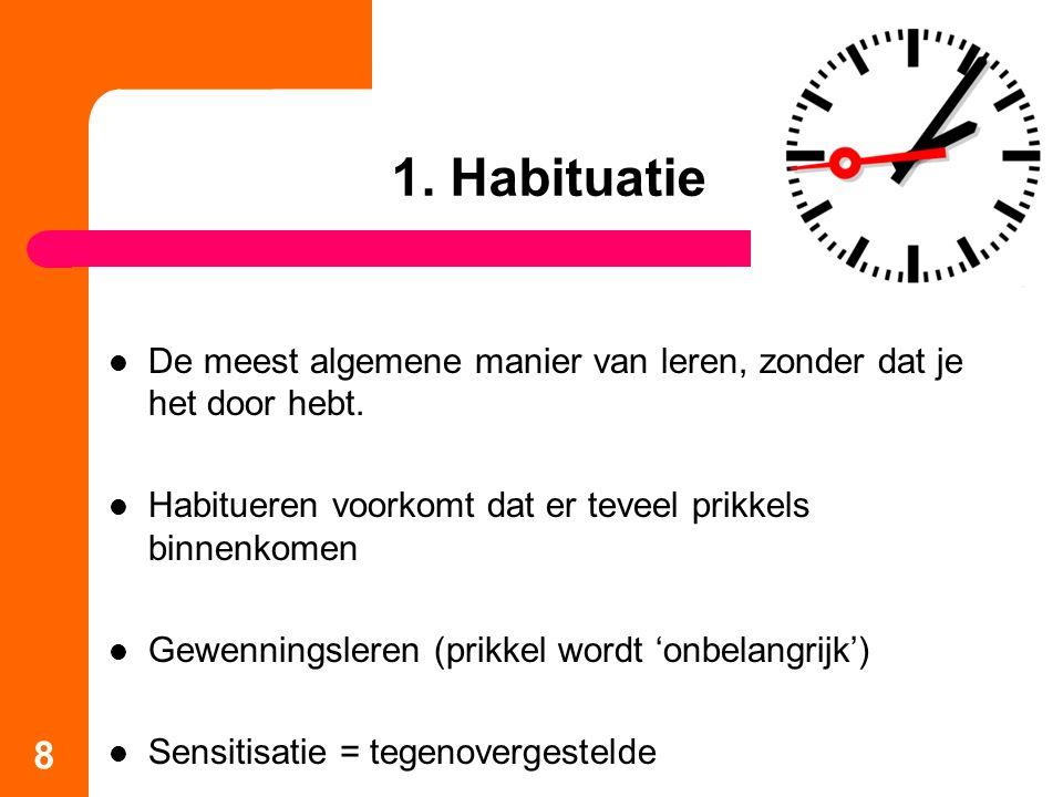 1. Habituatie De meest algemene manier van leren, zonder dat je het door hebt. Habitueren voorkomt dat er teveel prikkels binnenkomen Gewenningsleren