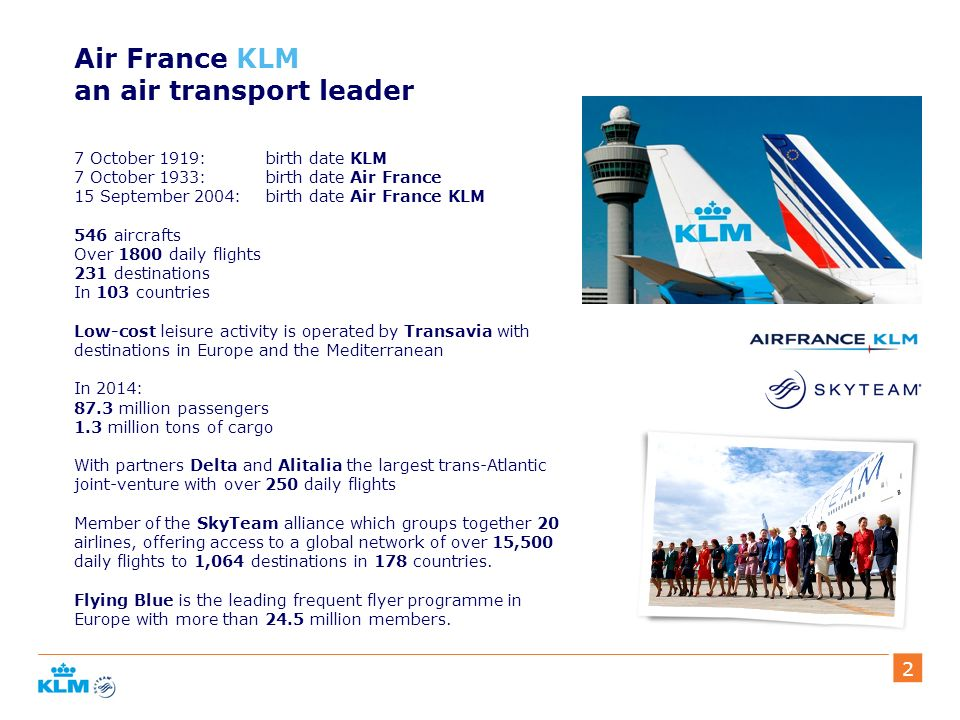222 Air France KLM an air transport leader 7 October 1919: birth date KLM 7 October 1933: birth date Air France 15 September 2004: birth date Air France KLM 546 aircrafts Over 1800 daily flights 231 destinations In 103 countries Low-cost leisure activity is operated by Transavia with destinations in Europe and the Mediterranean In 2014: 87.3 million passengers 1.3 million tons of cargo With partners Delta and Alitalia the largest trans-Atlantic joint-venture with over 250 daily flights Member of the SkyTeam alliance which groups together 20 airlines, offering access to a global network of over 15,500 daily flights to 1,064 destinations in 178 countries.