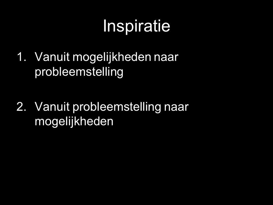 Inspiratie 1.Vanuit mogelijkheden naar probleemstelling 2.Vanuit probleemstelling naar mogelijkheden