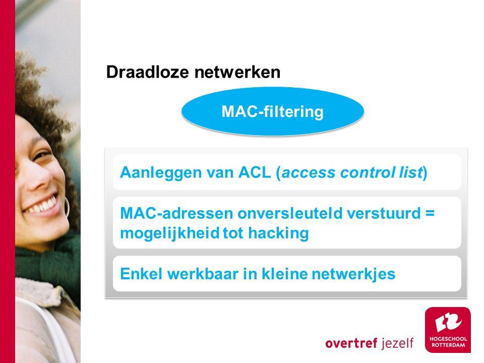 Draadloze netwerken MAC-filtering MAC-adressen onversleuteld verstuurd = mogelijkheid tot hacking Aanleggen van ACL (access control list) Enkel werkbaar in kleine netwerkjes
