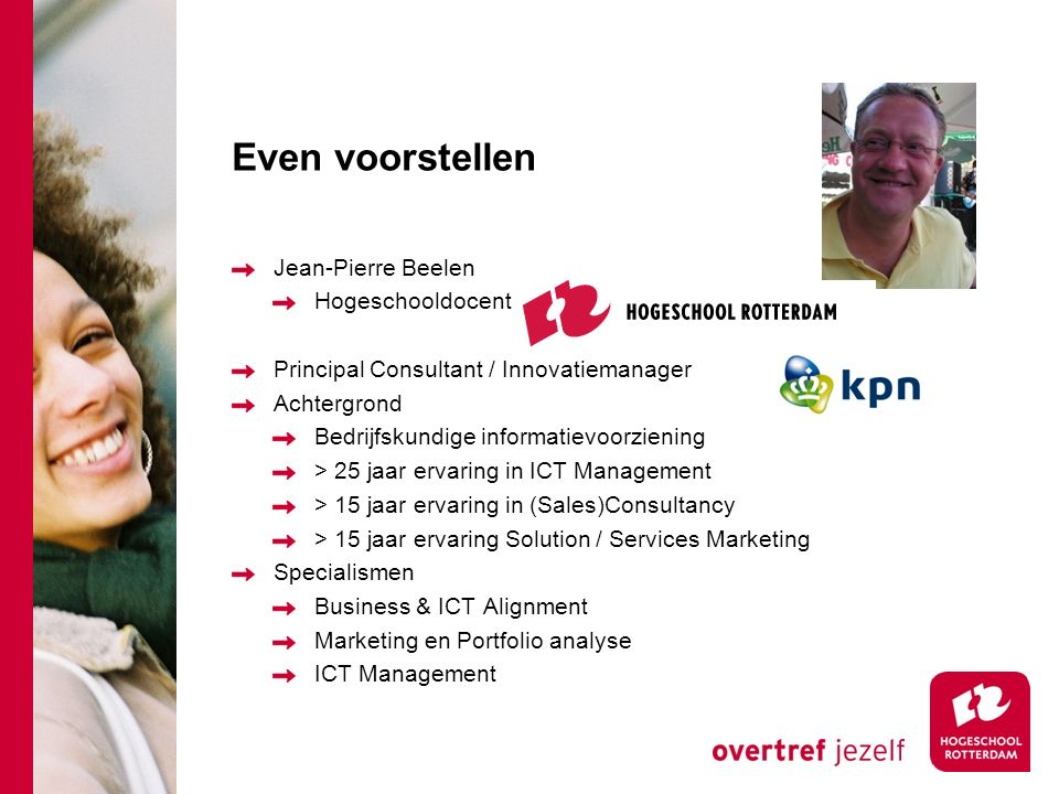 Even voorstellen Jean-Pierre Beelen Hogeschooldocent Principal Consultant / Innovatiemanager Achtergrond Bedrijfskundige informatievoorziening > 25 ja