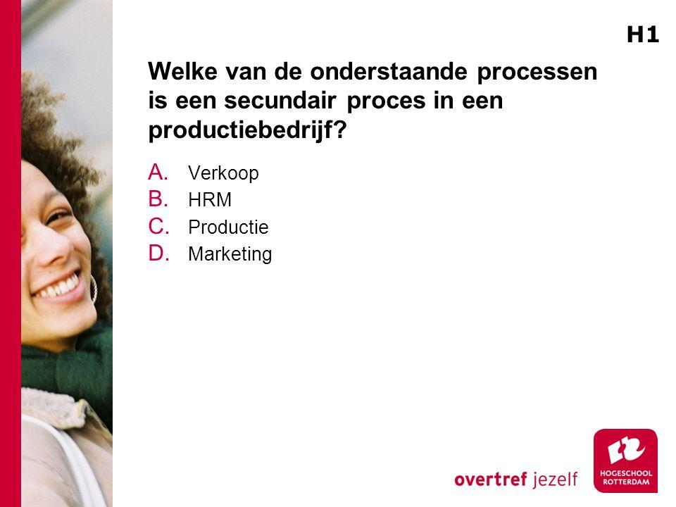 Welke van de onderstaande processen is een secundair proces in een productiebedrijf? A. Verkoop B. HRM C. Productie D. Marketing H1