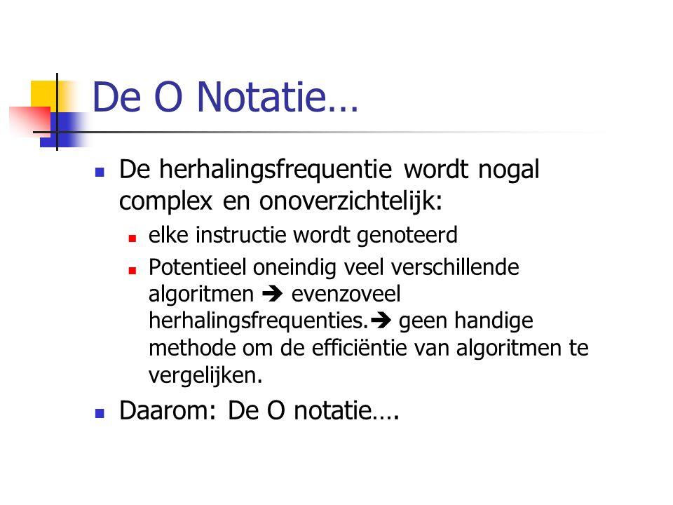 De O Notatie… De herhalingsfrequentie wordt nogal complex en onoverzichtelijk: elke instructie wordt genoteerd Potentieel oneindig veel verschillende algoritmen  evenzoveel herhalingsfrequenties.