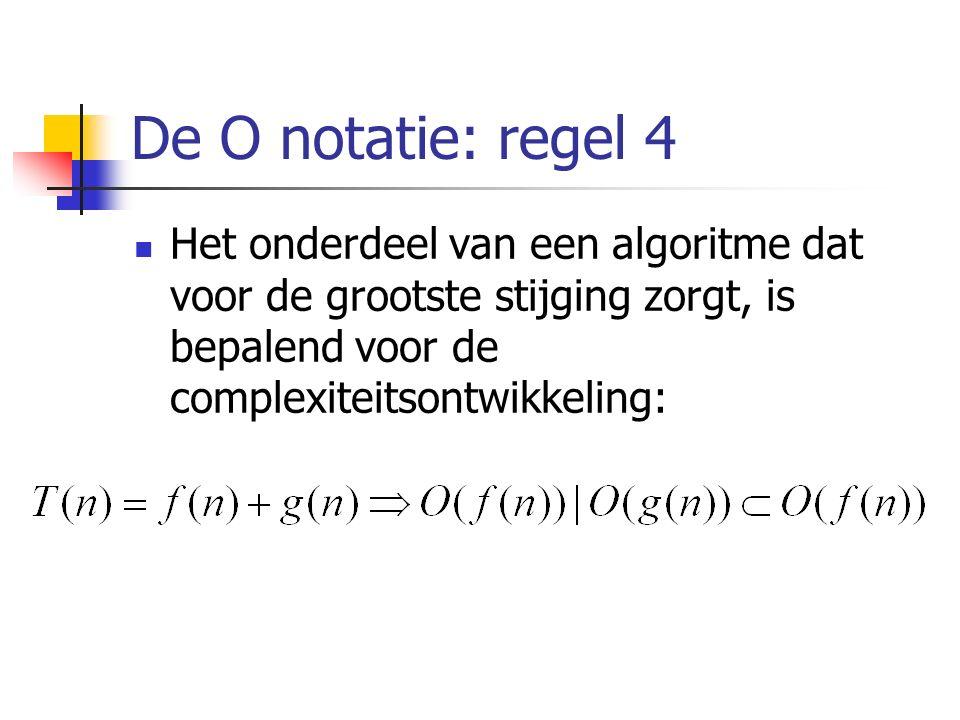 De O notatie: regel 4 Het onderdeel van een algoritme dat voor de grootste stijging zorgt, is bepalend voor de complexiteitsontwikkeling: