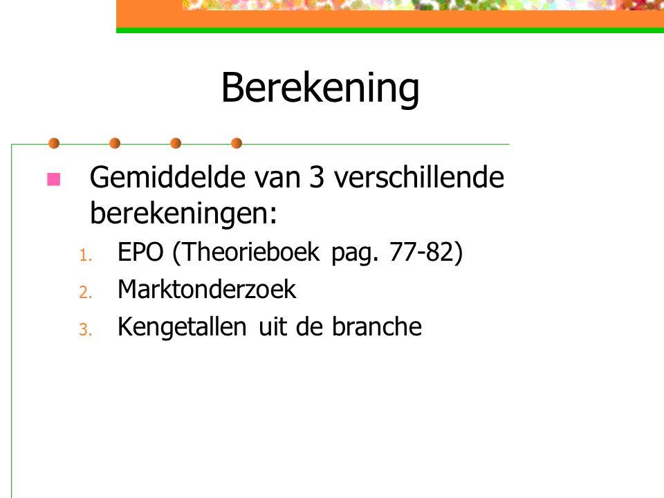 Berekening Gemiddelde van 3 verschillende berekeningen: 1. EPO (Theorieboek pag. 77-82) 2. Marktonderzoek 3. Kengetallen uit de branche